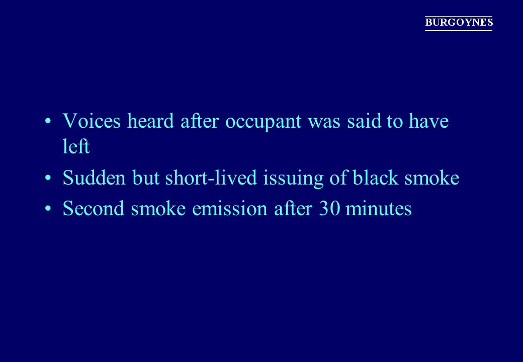 Voices heard after occupant was said to have left Sudden but short-lived issuing of black smoke Second smoke emission after 30 minutes
