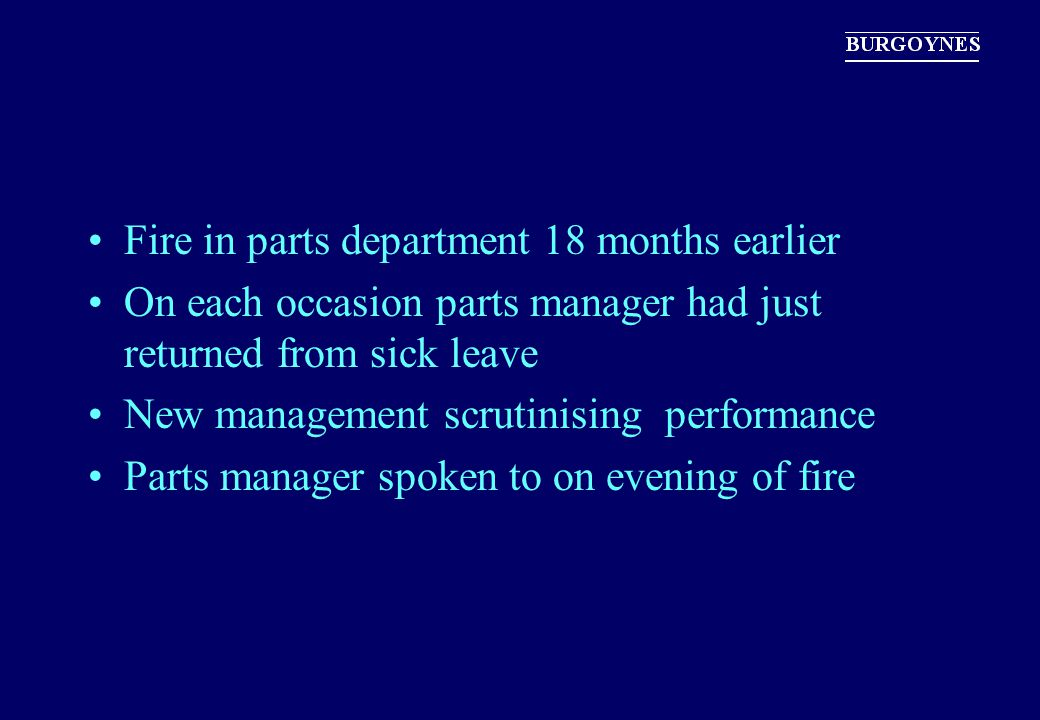 Fire in parts department 18 months earlier On each occasion parts manager had just returned from sick leave New management scrutinising performance Pa