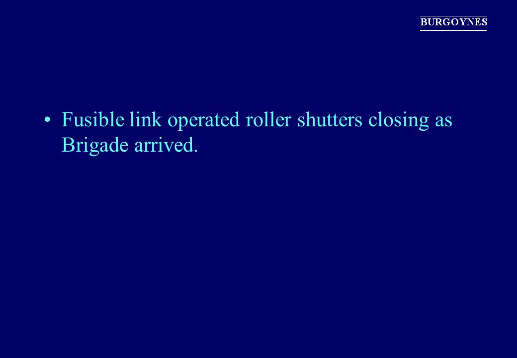Fusible link operated roller shutters closing as Brigade arrived.