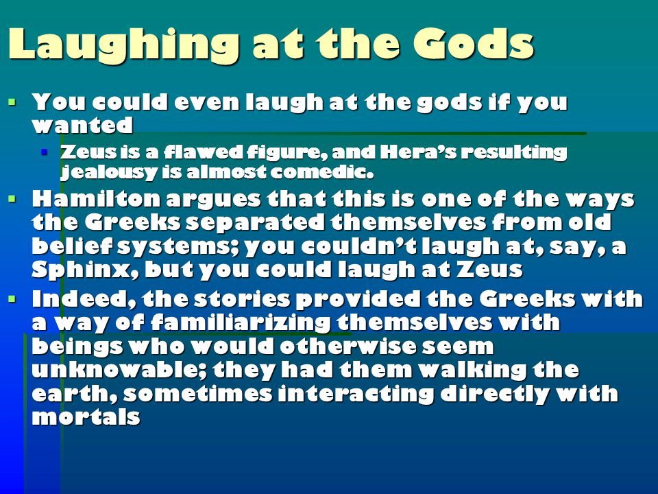 Laughing at the Gods  You could even laugh at the gods if you wanted  Zeus is a flawed figure, and Hera's resulting jealousy is almost comedic.