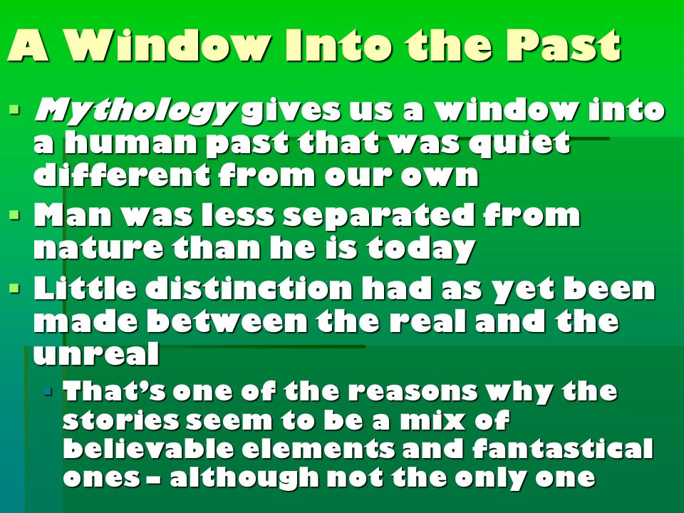 A Window Into the Past  Mythology gives us a window into a human past that was quiet different from our own  Man was less separated from nature than he is today  Little distinction had as yet been made between the real and the unreal  That's one of the reasons why the stories seem to be a mix of believable elements and fantastical ones – although not the only one