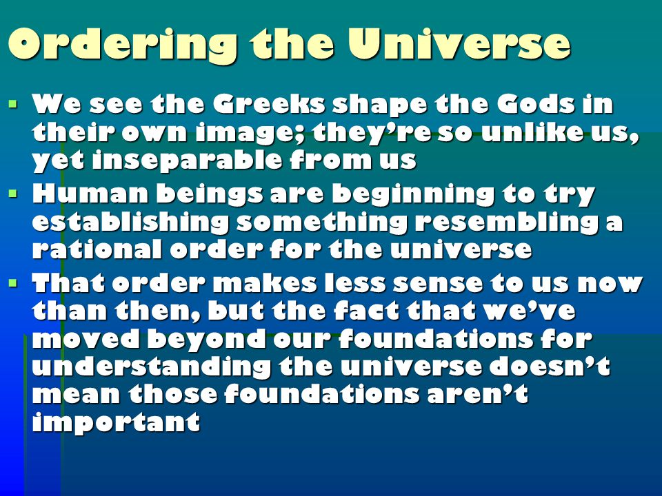 Ordering the Universe  We see the Greeks shape the Gods in their own image; they're so unlike us, yet inseparable from us  Human beings are beginning to try establishing something resembling a rational order for the universe  That order makes less sense to us now than then, but the fact that we've moved beyond our foundations for understanding the universe doesn't mean those foundations aren't important