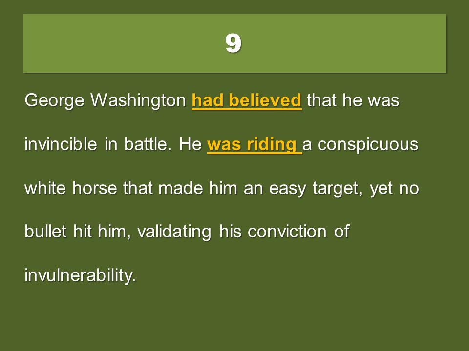 99 George Washington believed that he was invincible in battle. He rode a conspicuous white horse that made him an easy target, yet no bullet had hit