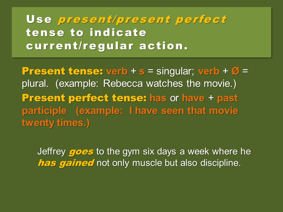 Use present/present perfect tense to indicate current/regular action. Jeffrey goes to the gym six days a week where he has gained not only muscle but