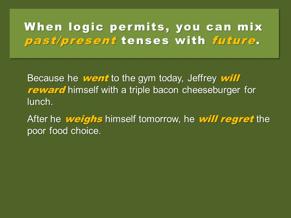 When logic permits, you can mix past/present tenses with future. Because he went to the gym today, Jeffrey will reward himself with a triple bacon che