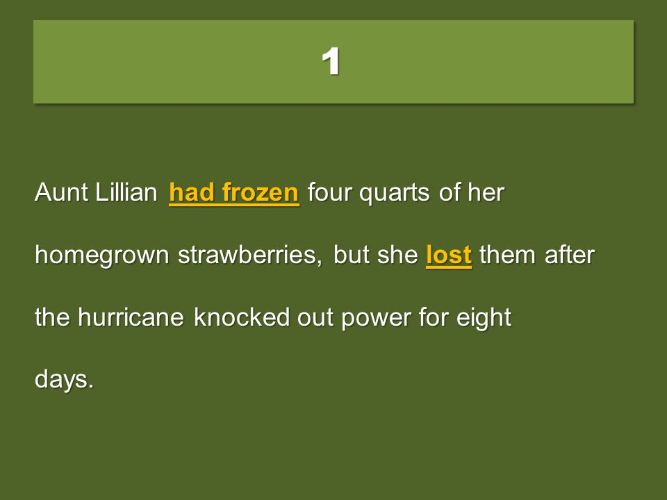 11 Aunt Lillian had frozen four quarts of her homegrown strawberries, but she lost them after the hurricane was knocking out power for eight days. A.f