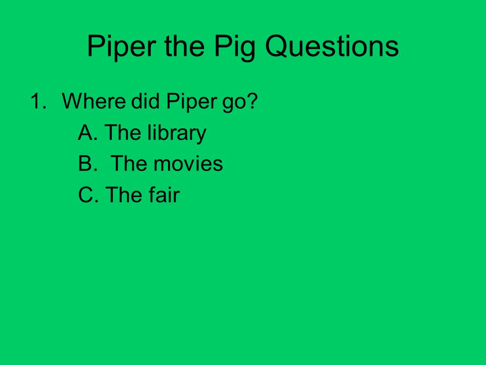 Piper the Pig Questions 1.Where did Piper go A. The library B. The movies C. The fair