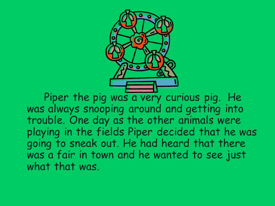 Piper the pig was a very curious pig. He was always snooping around and getting into trouble.