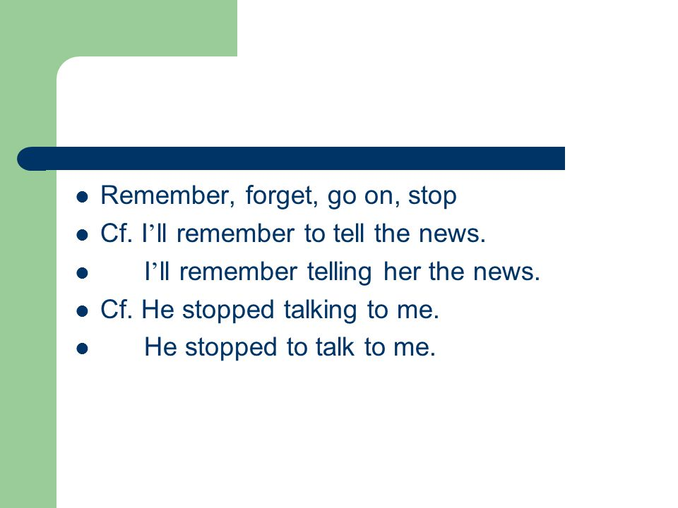 Remember, forget, go on, stop Cf. I ' ll remember to tell the news.