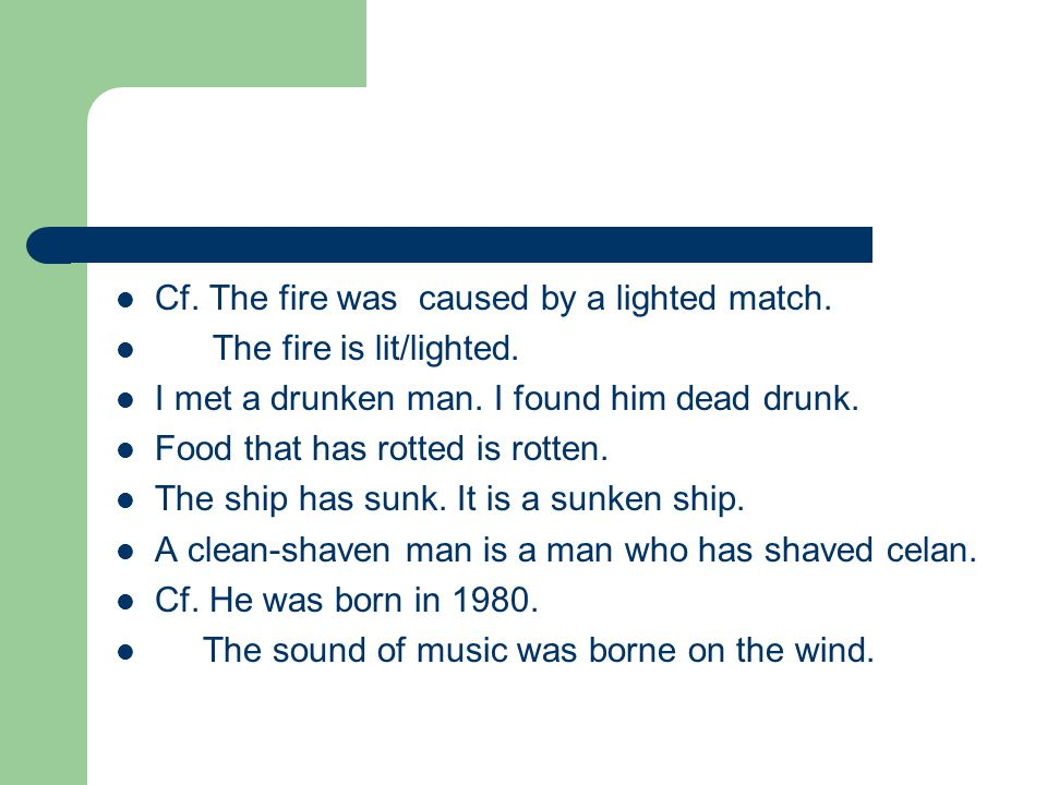 Cf. The fire was caused by a lighted match. The fire is lit/lighted.