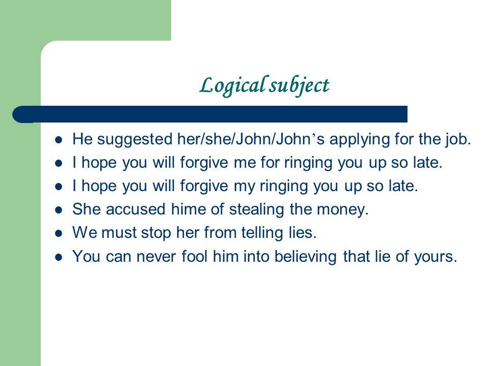 Logical subject He suggested her/she/John/John ' s applying for the job.