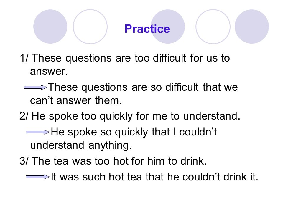 Practice 1/ These questions are too difficult for us to answer.