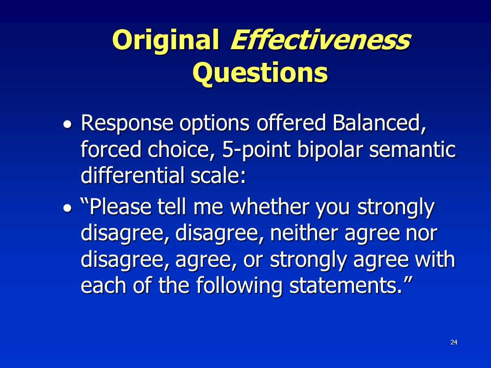 24 Original Effectiveness Questions  Response options offered Balanced, forced choice, 5-point bipolar semantic differential scale:  Please tell me whether you strongly disagree, disagree, neither agree nor disagree, agree, or strongly agree with each of the following statements.
