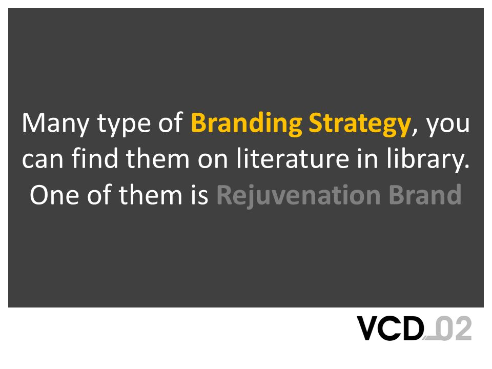 Many type of Branding Strategy, you can find them on literature in library. One of them is Rejuvenation Brand