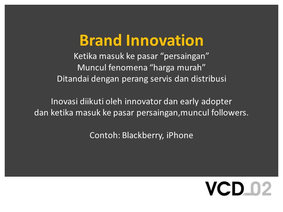 Brand Innovation Ketika masuk ke pasar persaingan Muncul fenomena harga murah Ditandai dengan perang servis dan distribusi Inovasi diikuti oleh innovator dan early adopter dan ketika masuk ke pasar persaingan,muncul followers.