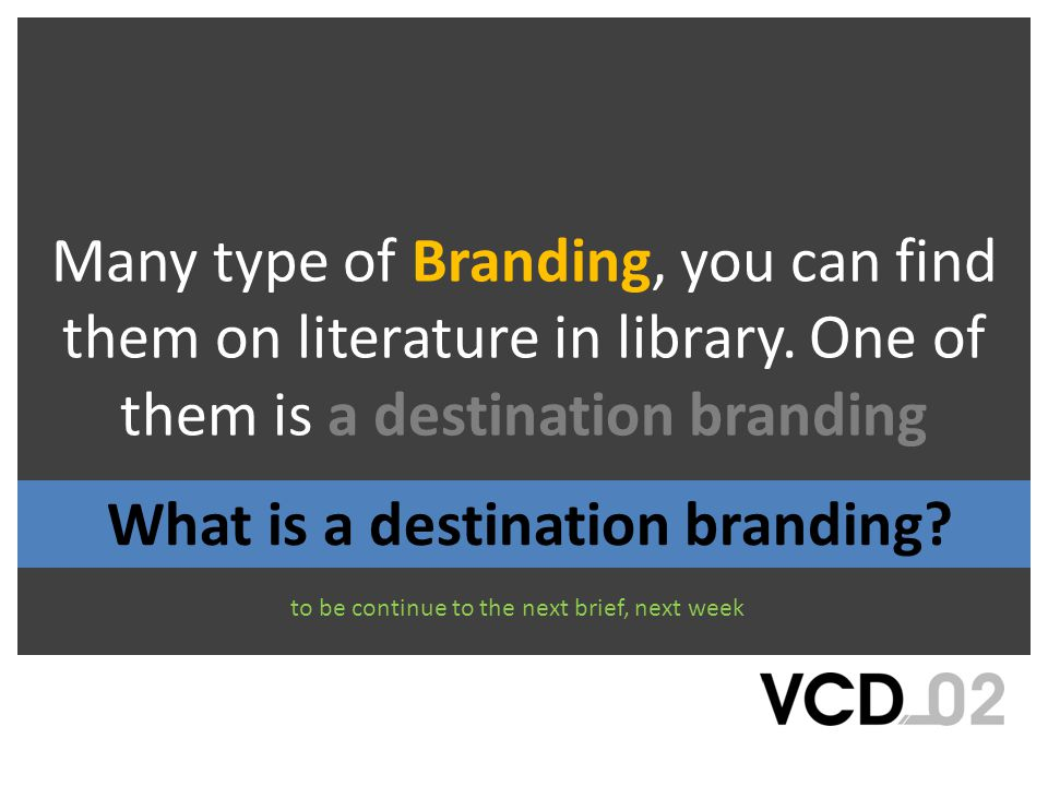 Many type of Branding, you can find them on literature in library. One of them is a destination branding to be continue to the next brief, next week W