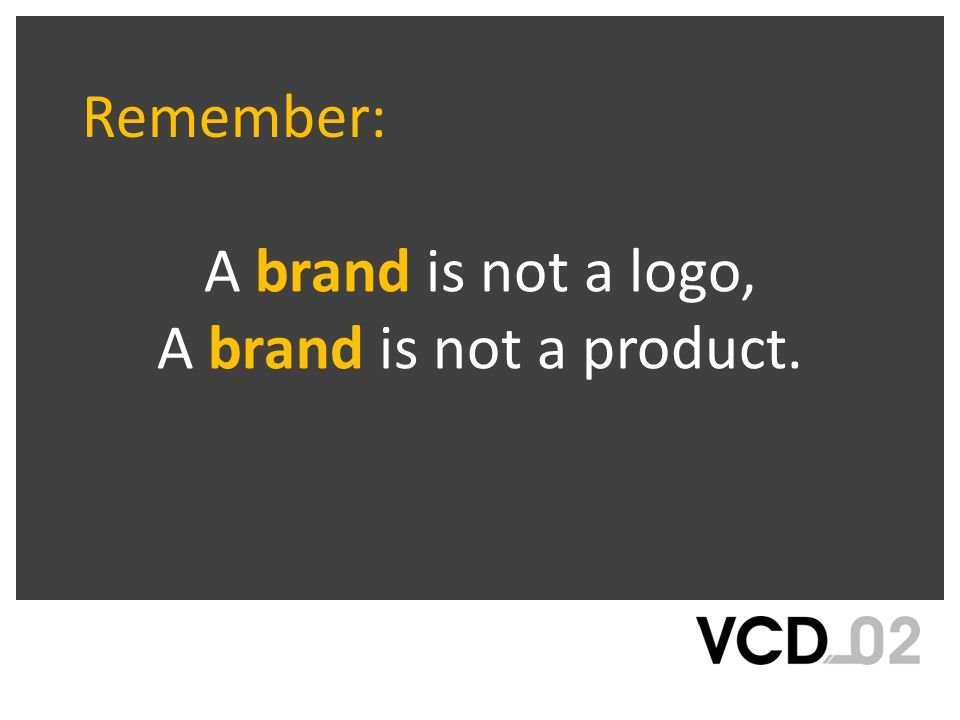 A brand is not a logo, A brand is not a product. Remember: