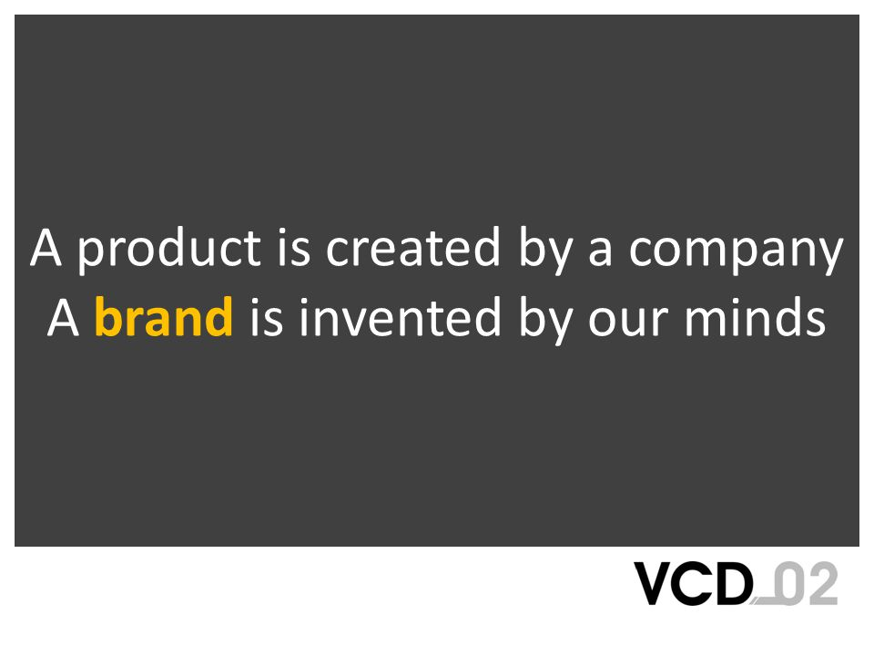 A product is created by a company A brand is invented by our minds