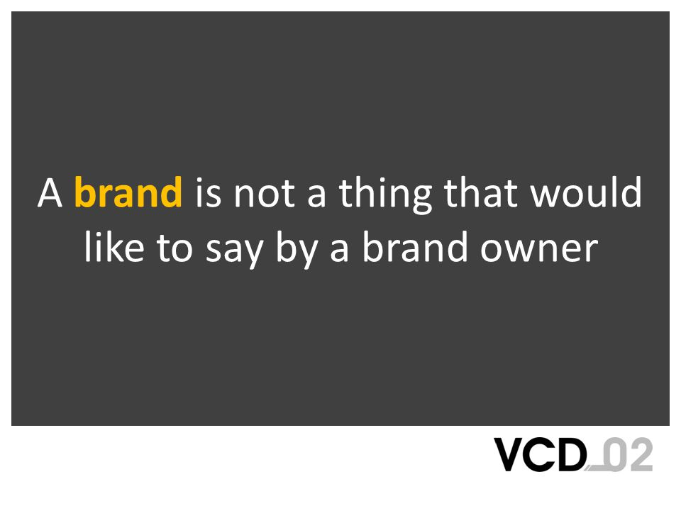 A brand is not a thing that would like to say by a brand owner