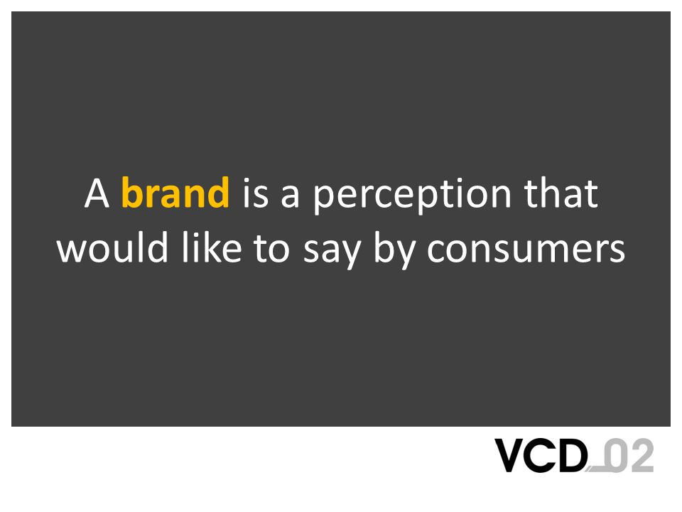 A brand is a perception that would like to say by consumers