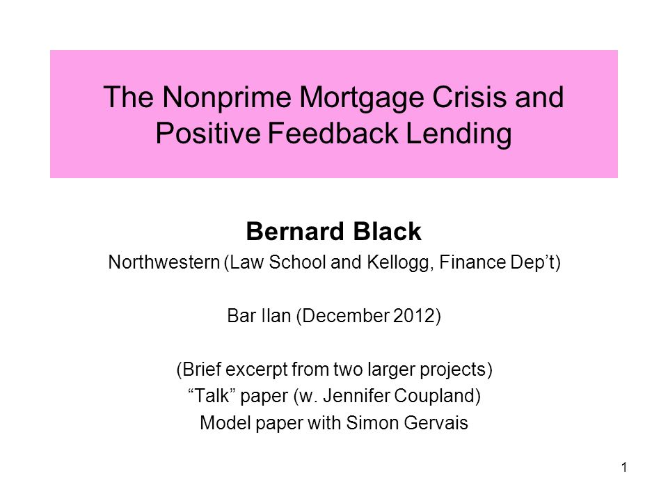 1 The Nonprime Mortgage Crisis and Positive Feedback Lending Bernard Black Northwestern (Law School and Kellogg, Finance Dep't) Bar Ilan (December 2012) (Brief excerpt from two larger projects) Talk paper (w.