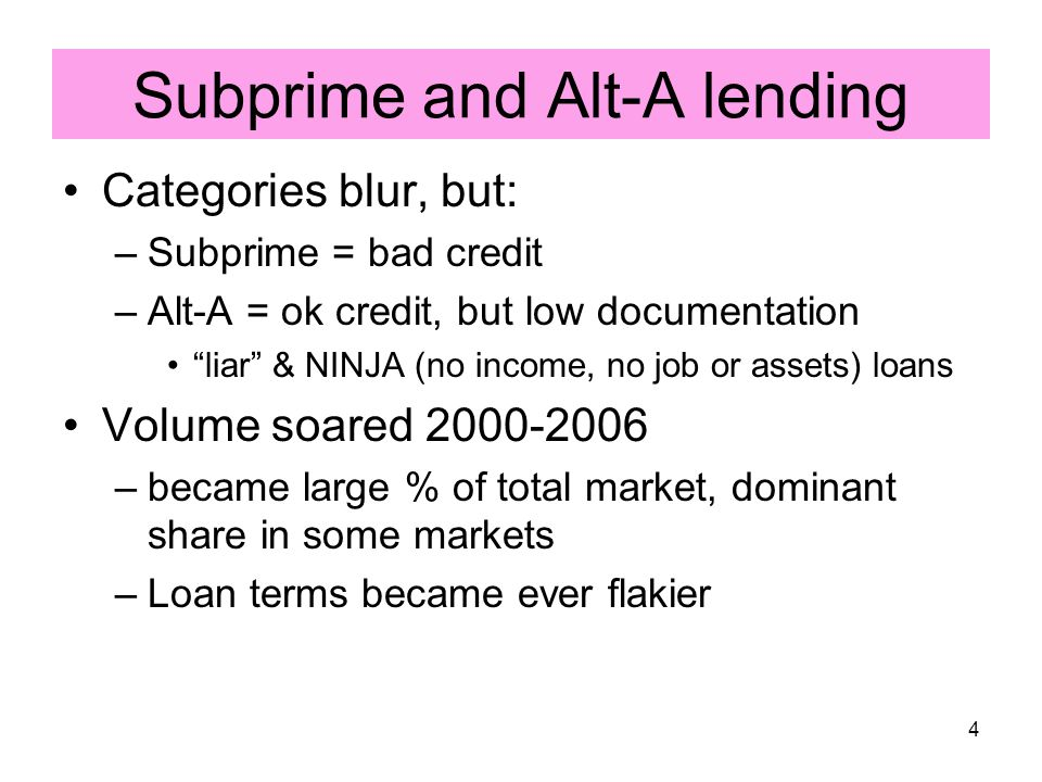 4 Subprime and Alt-A lending Categories blur, but: –Subprime = bad credit –Alt-A = ok credit, but low documentation liar & NINJA (no income, no job or assets) loans Volume soared 2000-2006 –became large % of total market, dominant share in some markets –Loan terms became ever flakier