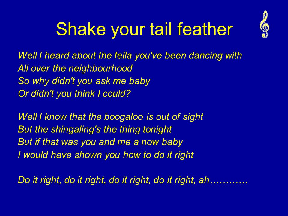Shake your tail feather Well I heard about the fella you ve been dancing with All over the neighbourhood So why didn t you ask me baby Or didn t you think I could.