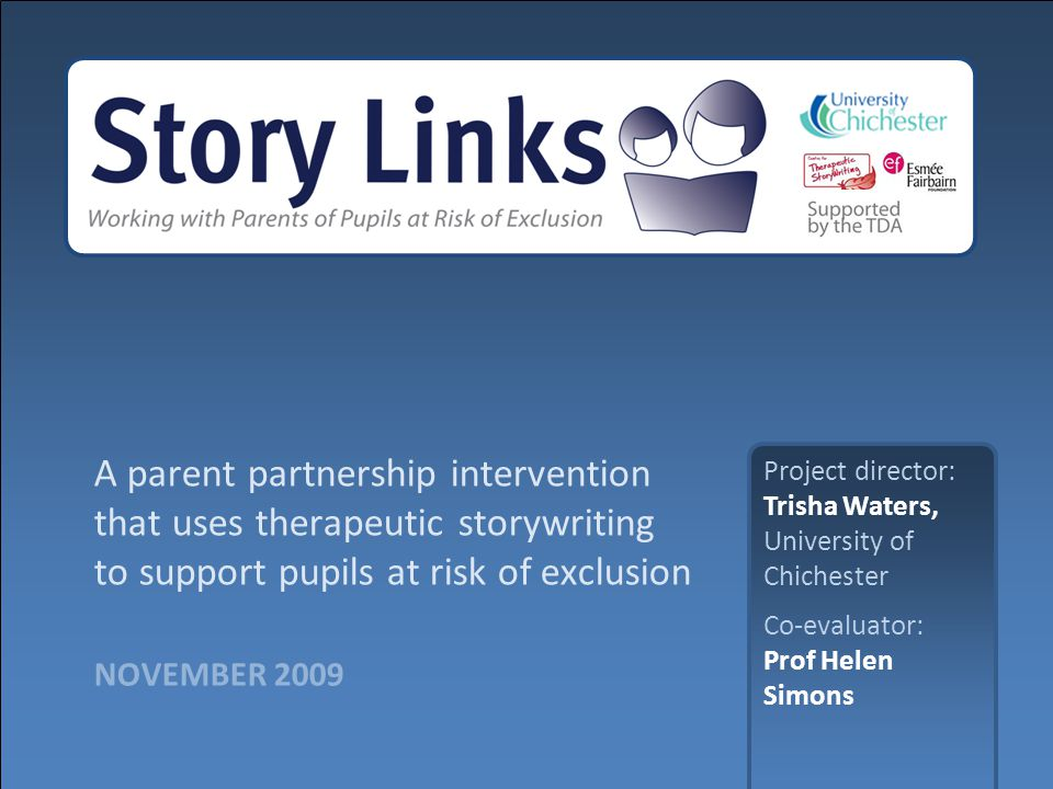 NOVEMBER 2009 A parent partnership intervention that uses therapeutic storywriting to support pupils at risk of exclusion Project director: Trisha Waters, University of Chichester Co-evaluator: Prof Helen Simons