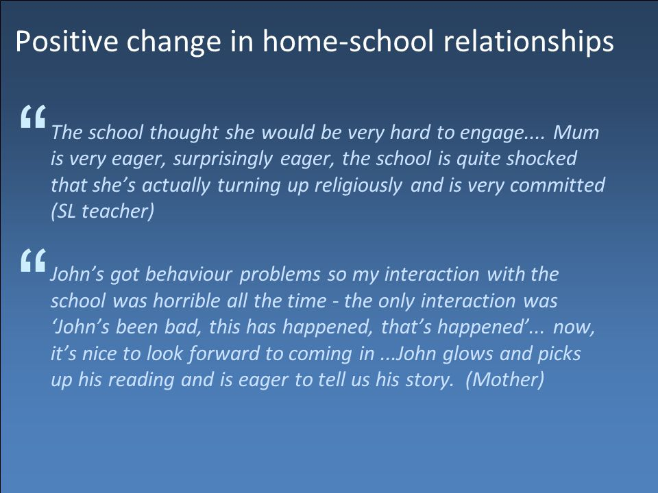 Positive change in home-school relationships The school thought she would be very hard to engage....