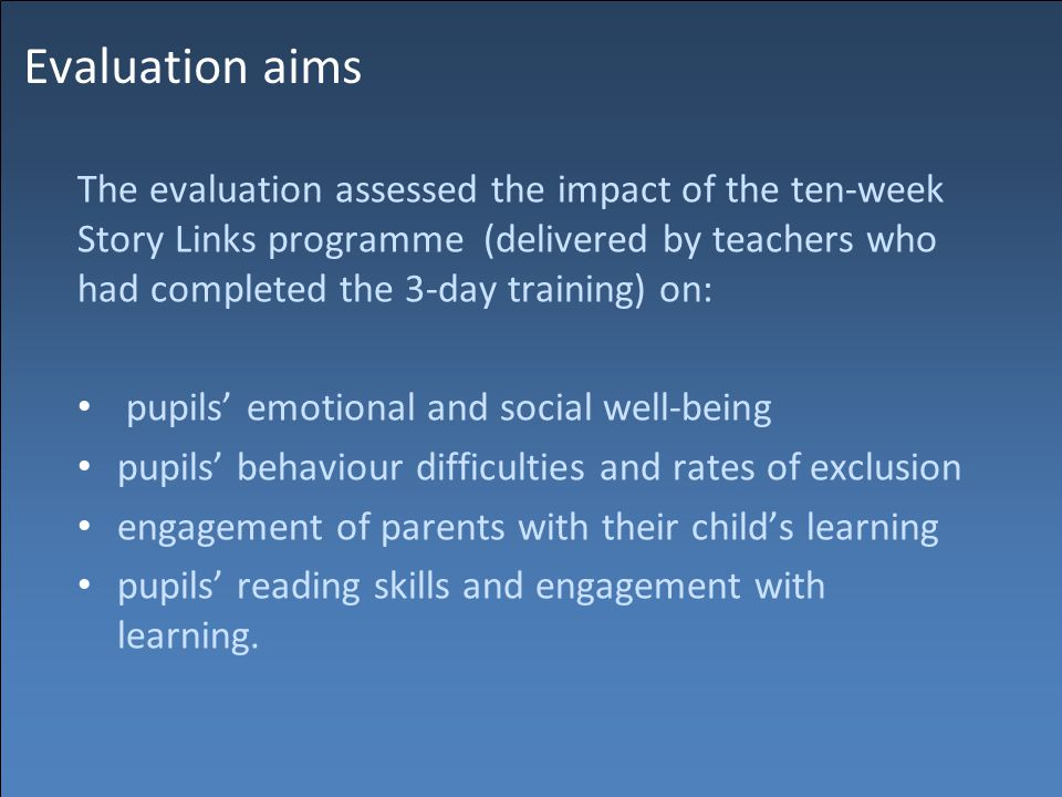 Evaluation aims The evaluation assessed the impact of the ten-week Story Links programme (delivered by teachers who had completed the 3-day training) on: pupils' emotional and social well-being pupils' behaviour difficulties and rates of exclusion engagement of parents with their child's learning pupils' reading skills and engagement with learning.