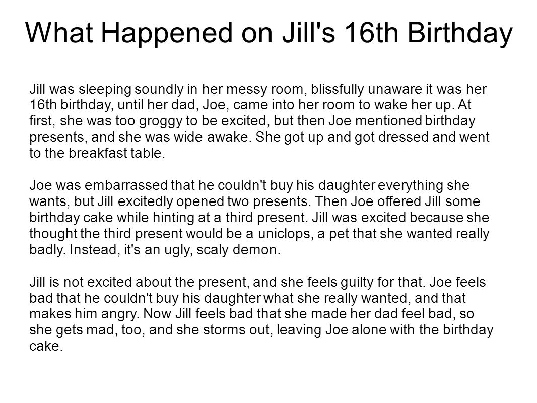 What Happened on Jill's 16th Birthday Jill was sleeping soundly in her messy room, blissfully unaware it was her 16th birthday, until her dad, Joe, ca
