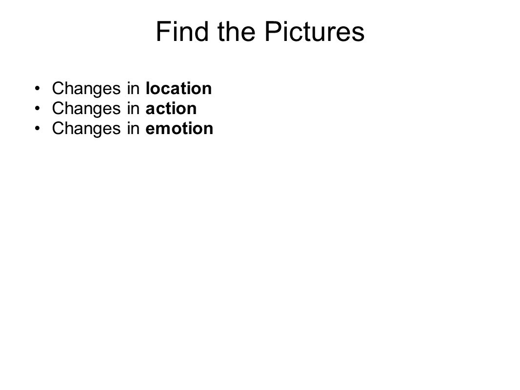 Find the Pictures Changes in location Changes in action Changes in emotion