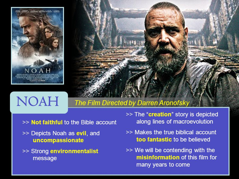 >> Not faithful to the Bible account >> Depicts Noah as evil, and uncompassionate >> Strong environmentalist message >> The creation story is depicted along lines of macroevolution >> Makes the true biblical account too fantastic to be believed >> We will be contending with the misinformation of this film for many years to come The Film Directed by Darren Aronofsky NOAH