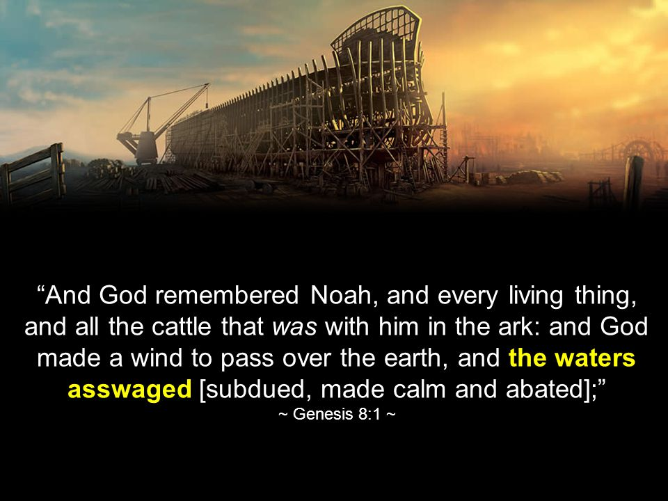 And God remembered Noah, and every living thing, and all the cattle that was with him in the ark: and God made a wind to pass over the earth, and the waters asswaged [subdued, made calm and abated]; ~ Genesis 8:1 ~