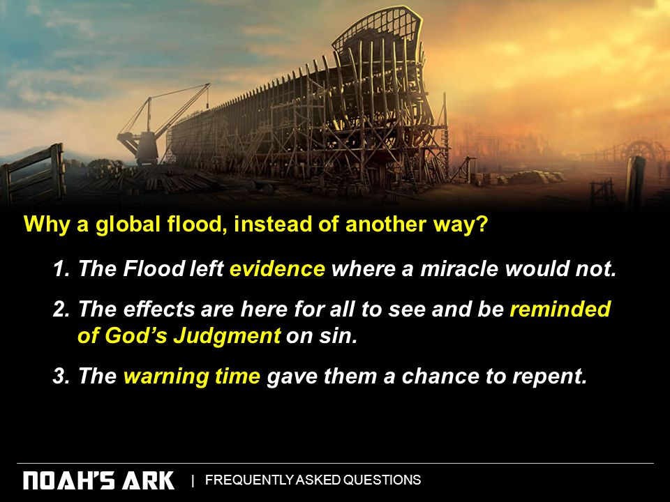   FREQUENTLY ASKED QUESTIONS NOAH'S ARK 1.The Flood left evidence where a miracle would not.