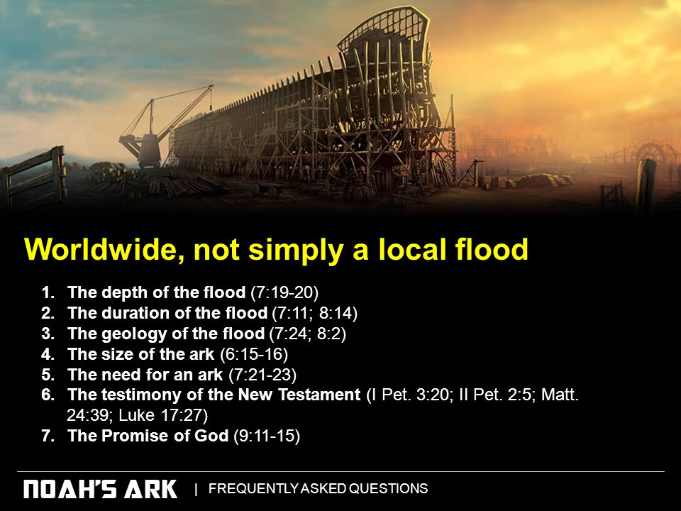   FREQUENTLY ASKED QUESTIONS NOAH'S ARK 1.The depth of the flood (7:19-20) 2.The duration of the flood (7:11; 8:14) 3.The geology of the flood (7:24; 8:2) 4.The size of the ark (6:15-16) 5.The need for an ark (7:21-23) 6.The testimony of the New Testament (I Pet.