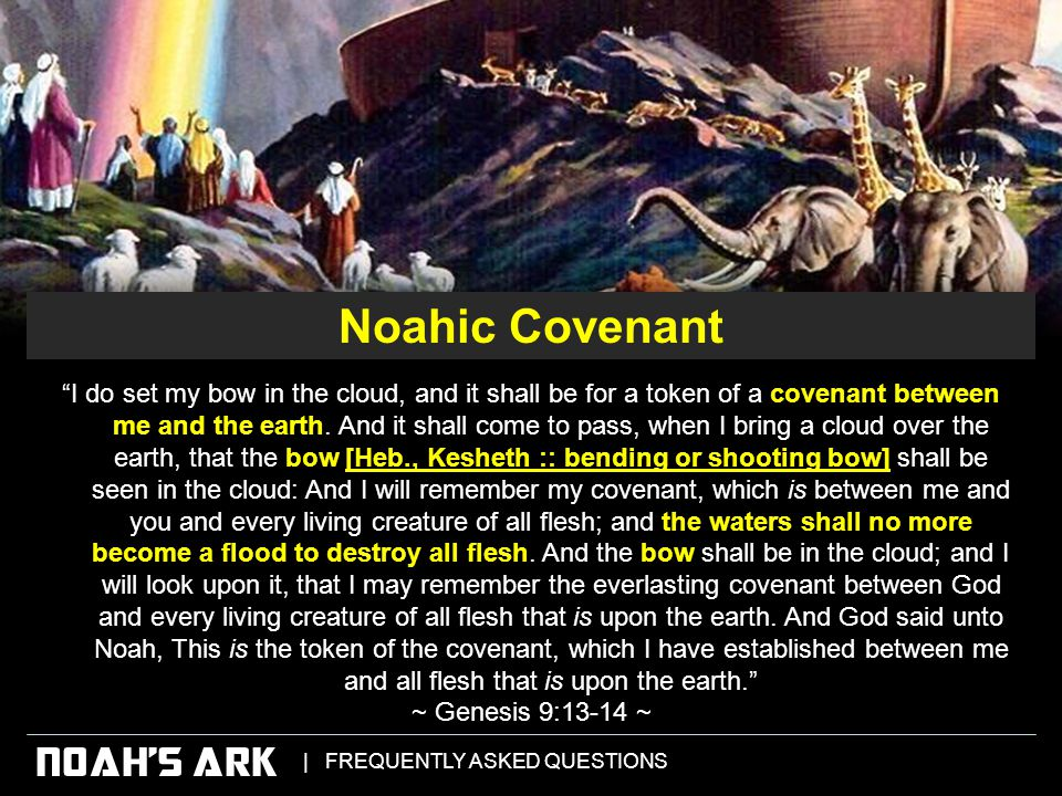 | FREQUENTLY ASKED QUESTIONS NOAH'S ARK I do set my bow in the cloud, and it shall be for a token of a covenant between me and the earth.