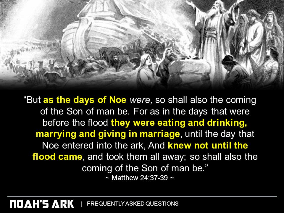 | FREQUENTLY ASKED QUESTIONS NOAH'S ARK But as the days of Noe were, so shall also the coming of the Son of man be.