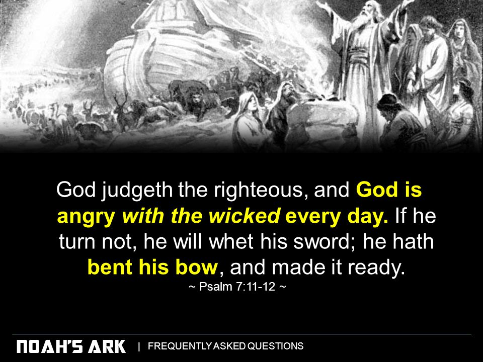 | FREQUENTLY ASKED QUESTIONS NOAH'S ARK God judgeth the righteous, and God is angry with the wicked every day.