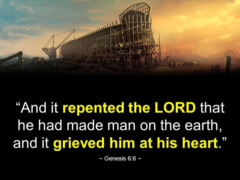 And it repented the LORD that he had made man on the earth, and it grieved him at his heart. ~ Genesis 6:6 ~