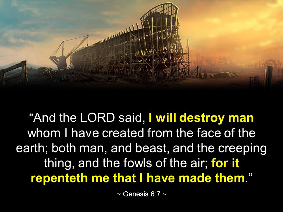 And the LORD said, I will destroy man whom I have created from the face of the earth; both man, and beast, and the creeping thing, and the fowls of the air; for it repenteth me that I have made them. ~ Genesis 6:7 ~