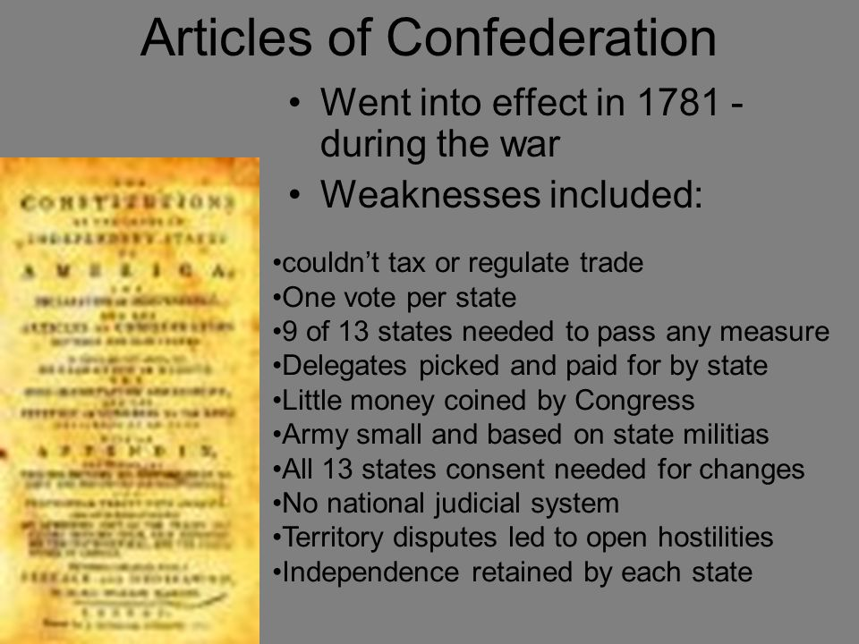 Articles of Confederation Went into effect in 1781 - during the war Weaknesses included: couldn't tax or regulate trade One vote per state 9 of 13 states needed to pass any measure Delegates picked and paid for by state Little money coined by Congress Army small and based on state militias All 13 states consent needed for changes No national judicial system Territory disputes led to open hostilities Independence retained by each state