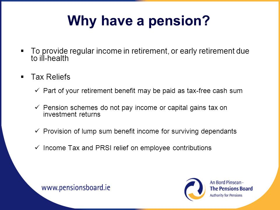  To provide regular income in retirement, or early retirement due to ill-health  Tax Reliefs Part of your retirement benefit may be paid as tax-free cash sum Pension schemes do not pay income or capital gains tax on investment returns Provision of lump sum benefit income for surviving dependants Income Tax and PRSI relief on employee contributions Why have a pension