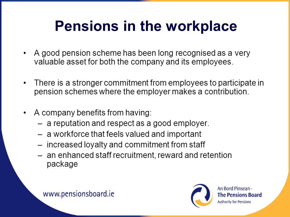 Pensions in the workplace A good pension scheme has been long recognised as a very valuable asset for both the company and its employees.