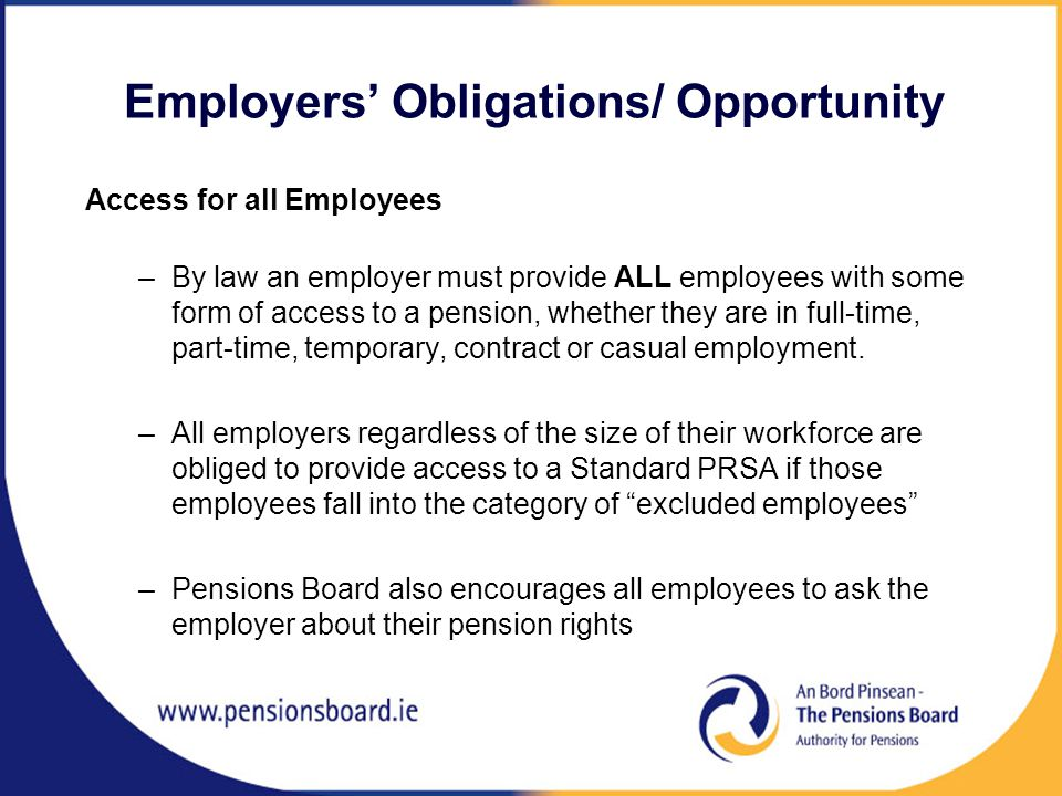Employers' Obligations/ Opportunity Access for all Employees –By law an employer must provide ALL employees with some form of access to a pension, whether they are in full-time, part-time, temporary, contract or casual employment.