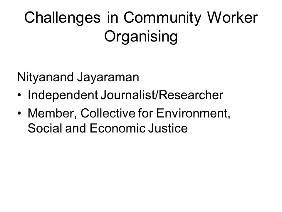 Challenges in Community Worker Organising Nityanand Jayaraman Independent Journalist/Researcher Member, Collective for Environment, Social and Economic Justice