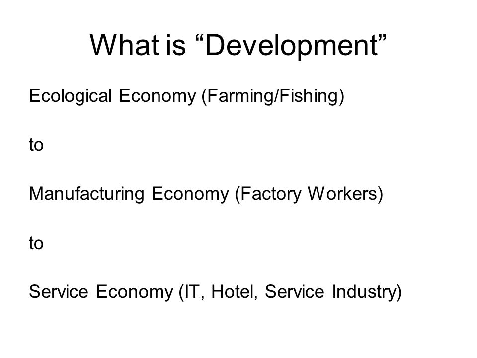 What is Development Ecological Economy (Farming/Fishing) to Manufacturing Economy (Factory Workers) to Service Economy (IT, Hotel, Service Industry)