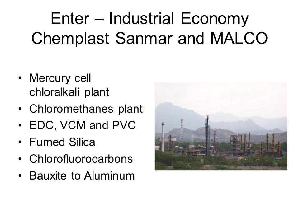 Enter – Industrial Economy Chemplast Sanmar and MALCO Mercury cell chloralkali plant Chloromethanes plant EDC, VCM and PVC Fumed Silica Chlorofluorocarbons Bauxite to Aluminum