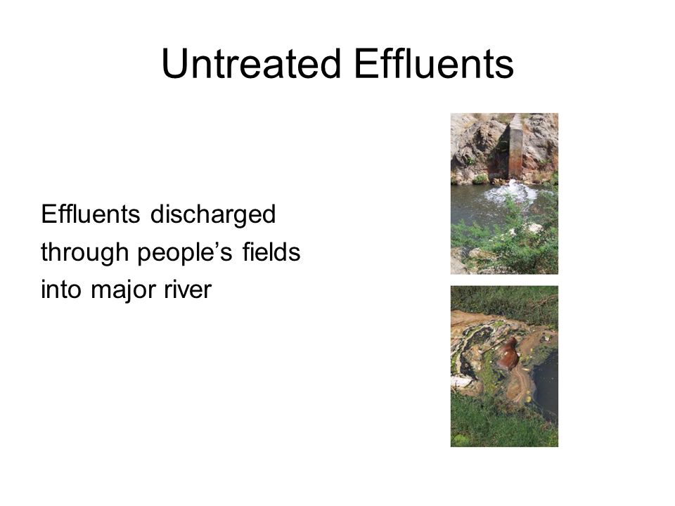 Untreated Effluents Effluents discharged through people's fields into major river