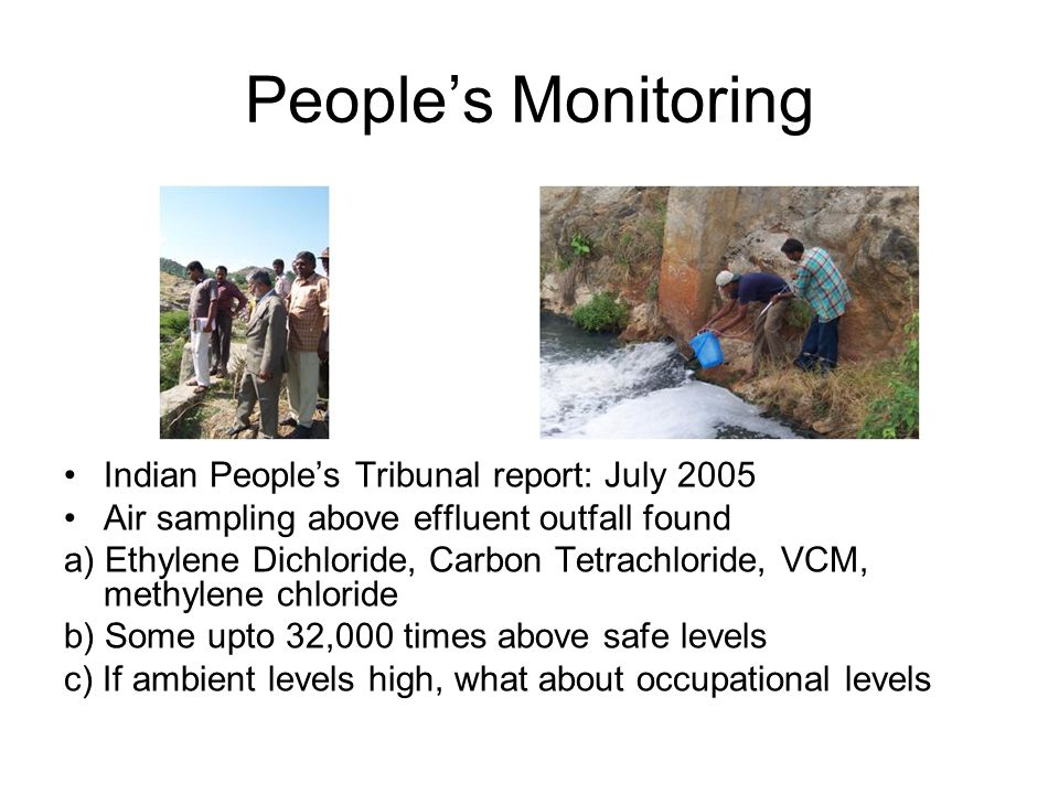 People's Monitoring Indian People's Tribunal report: July 2005 Air sampling above effluent outfall found a) Ethylene Dichloride, Carbon Tetrachloride, VCM, methylene chloride b) Some upto 32,000 times above safe levels c) If ambient levels high, what about occupational levels